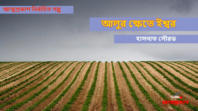 Photo of আলুর ক্ষেতে ইশ্বর । হাসনাত সৌরভ । আত্মপ্রকাশ নির্বাচিত গল্প