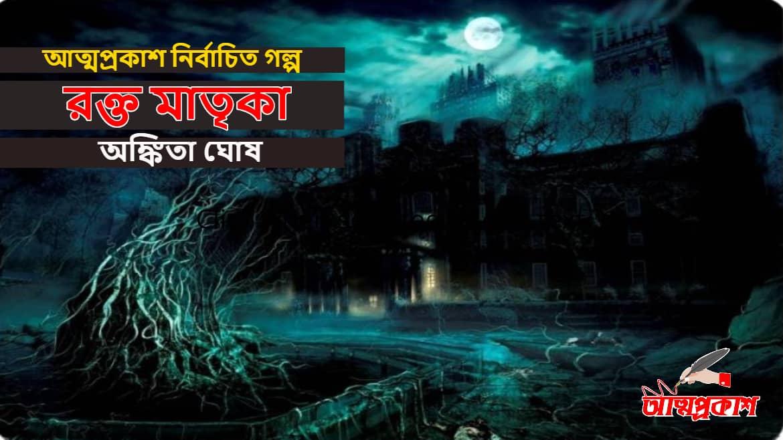 Photo of রক্ত মাতৃকা >> অঙ্কিতা ঘোষ | আত্মপ্রকাশ নির্বাচিত গল্প